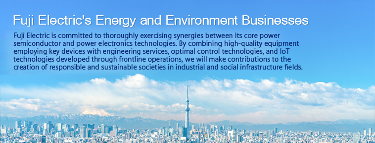 Fuji Electric's  Energy-Related Business With electric and thermal energy technology as core technologies, Fuji Electric contributes to the creation of responsible and sustainable societies through its Five Business Sectors.
