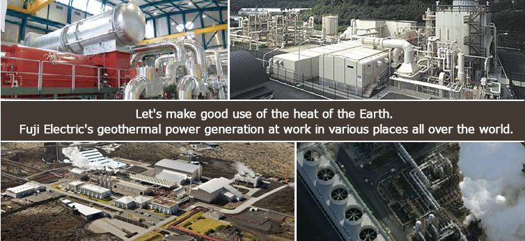 Let's make good use of the heat of the Earth. Fuji Electric's geothermal power generation at work in various places all over the world.